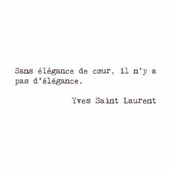 Without elegance of heart there is no elegance.  Yves Saint Laurent French fashion designer by fren